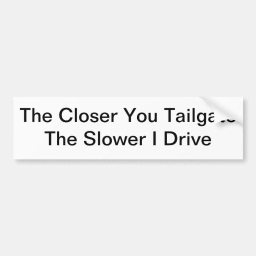 The Closer You Tailgate, The Slower I Drive Bumper Stickers