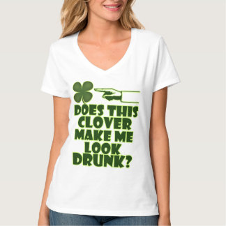 The Clover Make Me Look Drunk? Shirts
