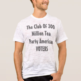The Club Of 300 Million Tea Party American VOTERS T-Shirt