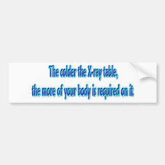 The Colder The X-Ray Table .... Funny Radiology Bumper Sticker