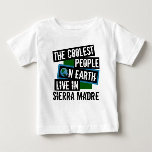 The Coolest People on Earth Live in Sierra Madre Baby T-Shirt