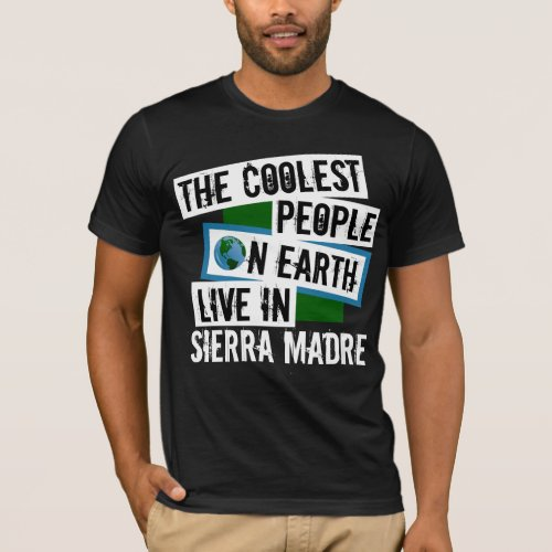 The Coolest People on Earth Live in Sierra Madre T-Shirt