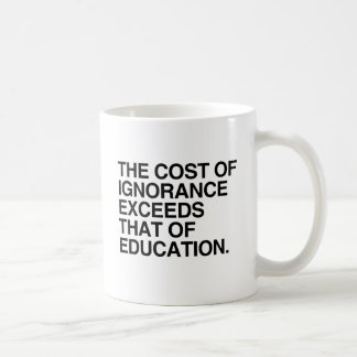 THE COST OF IGNORANCE EXCEEDS THAT OF EDUCATION COFFEE MUG