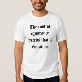 The cost of ignorance exceeds that of education. t-shirt
