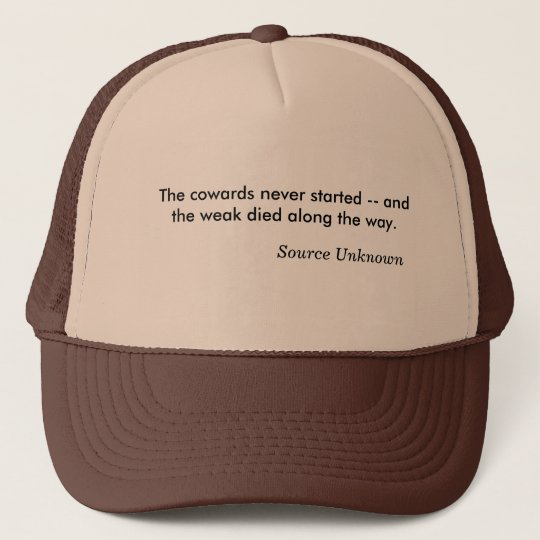 The cowards never started -- and the weak died ... trucker hat