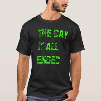 THE DAY IT ALL ENDED T-Shirt