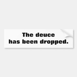The deuce has been dropped. bumper stickers