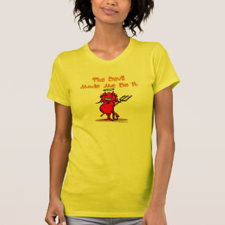 The Devil Made Me Do it! T-shirts