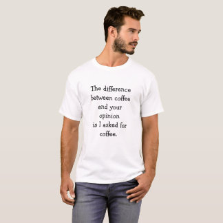 The difference  between coffee  and your  opinion T-Shirt