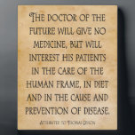"The Doctor of the Future Chiropractic Quote Plaque<br><div class=""desc"">With the quote attributed to Thomas Edison: &quot;The doctor of the future will give no medicine,  but will interest his patients in the care of the human frame,  in diet and in the cause and prevention of disease.&quot;</div>"