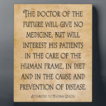 """The Doctor of the Future Chiropractic Quote Plaque<br><div class=""""desc"""">With the quote attributed to Thomas Edison: &quot;The doctor of the future will give no medicine,  but will interest his patients in the care of the human frame,  in diet and in the cause and prevention of disease.&quot;</div>"""
