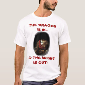 THE DRAGON IS IN ~ SO THE KNIGHT IS OUT SHIRT! T-Shirt