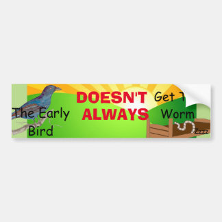 The Early Bird Doesn't Always Get the Worm Bumper Sticker