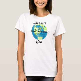 The Earth Doesn't Revolve Around You Shirt