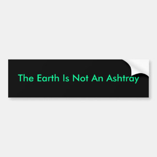 The Earth Is Not An Ashtray Car Bumper Sticker