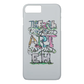 The earth without art is just eh iPhone 7 plus case