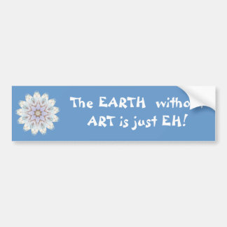 The EARTH  without  ART is just EH! Quote Car Bumper Sticker