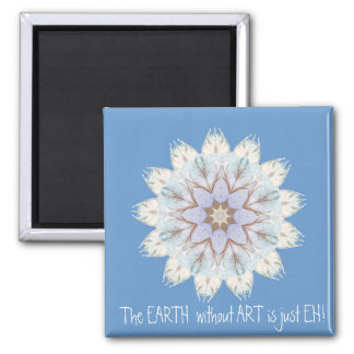 The EARTH  without  ART is just EH! Quote Refrigerator Magnet