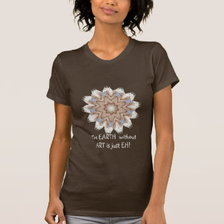 The EARTH  without  ART is just EH! Quote Tshirts