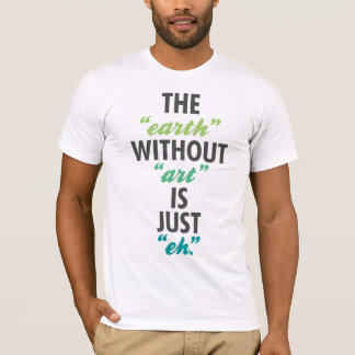 """The """"earth"""" without """"art"""" is just """"eh"""". T-Shirt"""