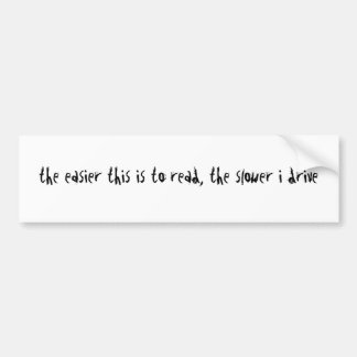 the easier this is to read, the slower i drive bumper sticker