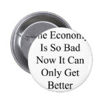 The Economy Is So Bad Now It Can Only Get Better Pinback Button