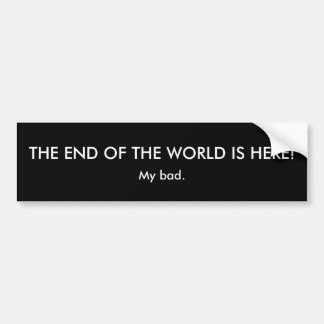 THE END OF THE WORLD IS HERE!, My bad. Car Bumper Sticker