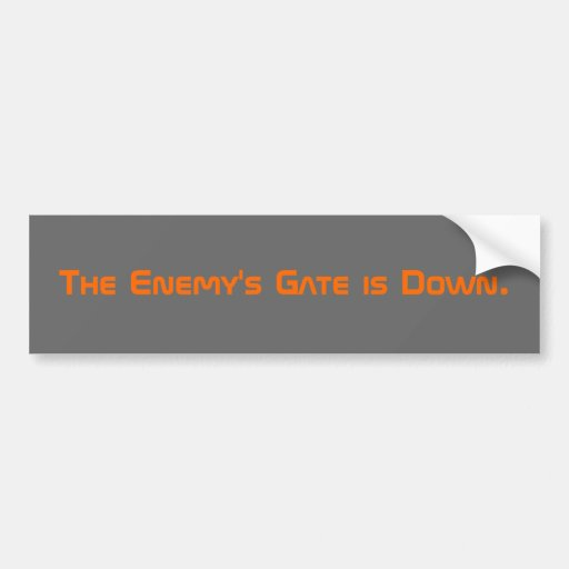 The Enemy's Gate is Down. Bumper Sticker