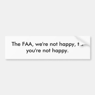 The FAA, we're not happy, till you're not happy. Bumper Sticker