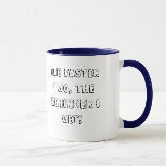 The Faster I Go, The Behinder I Get! Mug