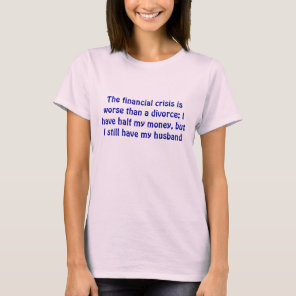 The financial crisis is worse than a divorce: I... T-Shirt