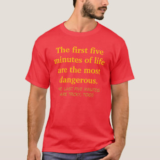 The first five minutes of life are the most dan... T-Shirt