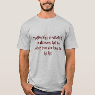 The first sign of maturity. T-Shirt