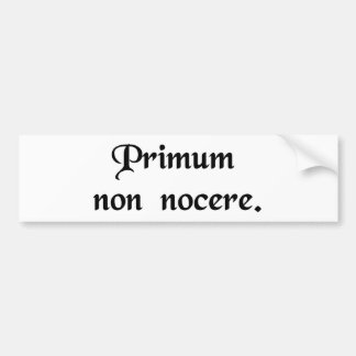 The first thing is to do no harm. bumper sticker