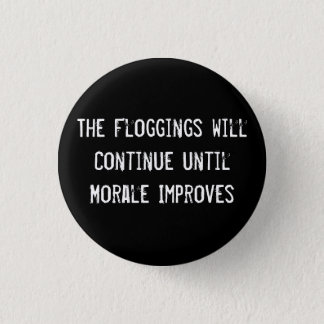 The Floggings will Continue until Morale Improves Pinback Button