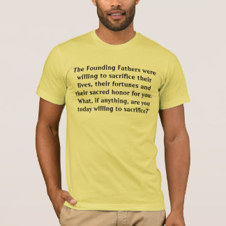 The Founding Fathers were willing to sacrifice ... T-Shirt