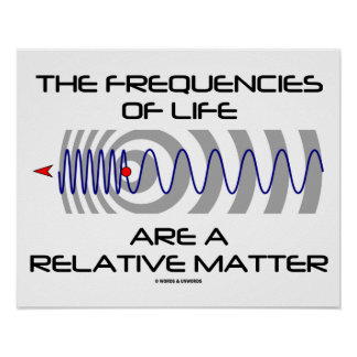 The Frequencies Of Life Are A Relative Matter Print