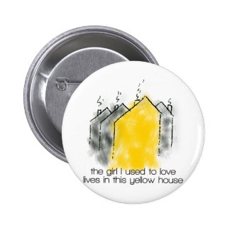 The girl I used to love lives in this yellow house Button