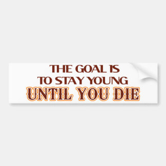The goal is to stay young until you die bumper sticker