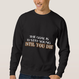 The goal is to stay young until you die sweatshirt