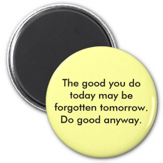 The good you do today may be forgotten tomorrow... 2 inch round magnet