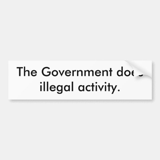 The Government does illegal activity. Bumper Sticker