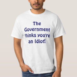 The Government thinks you're an Idiot! Shirt