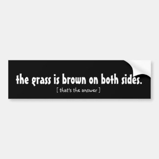 the grass is brown on both sides. bumper sticker