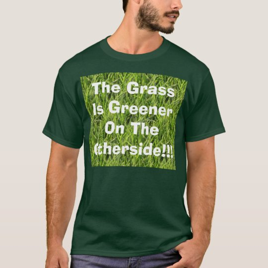 The Grass Is Greener On The Otherside!!! T-Shirt