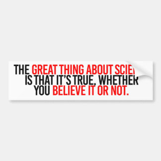 The great thing about science is that it's true wh bumper sticker