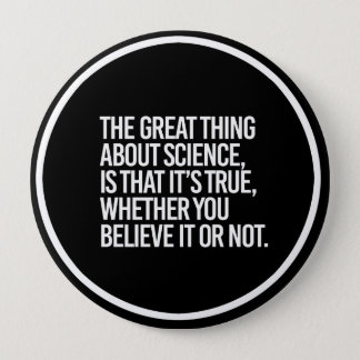 THE GREAT THING ABOUT SCIENCE IS THAT IT'S TRUE WH BUTTON