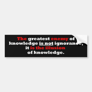 The greatest enemy of knowledge bumper sticker