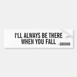 The ground will always be there when you fall bumper sticker