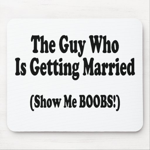 The Guy Getting Married Show Me The Boobs Mouse Pad